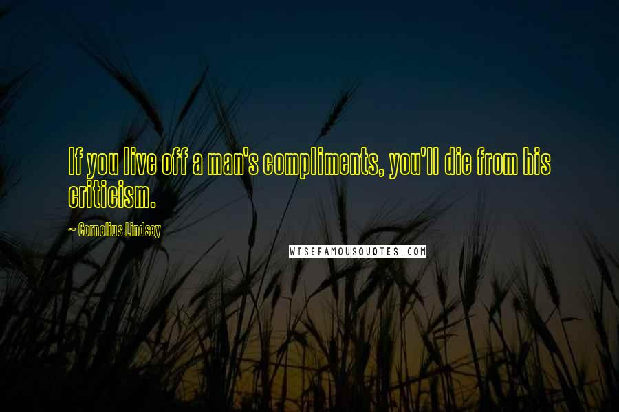 Cornelius Lindsey quotes: If you live off a man's compliments, you'll die from his criticism.