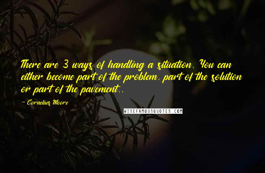 Cornelius Moore quotes: There are 3 ways of handling a situation. You can either become part of the problem, part of the solution or part of the pavement..
