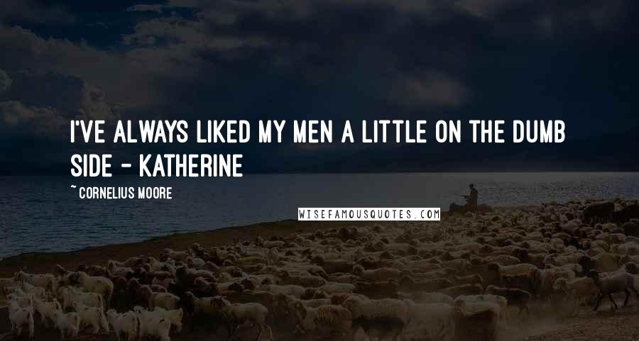 Cornelius Moore quotes: I've always liked my men a little on the dumb side - Katherine