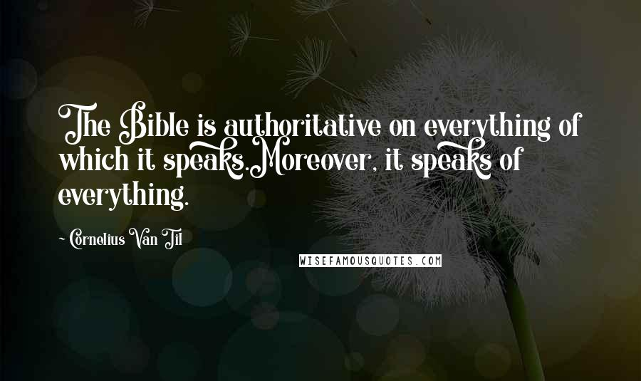 Cornelius Van Til quotes: The Bible is authoritative on everything of which it speaks.Moreover, it speaks of everything.