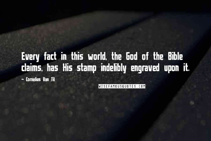 Cornelius Van Til quotes: Every fact in this world, the God of the Bible claims, has His stamp indelibly engraved upon it.