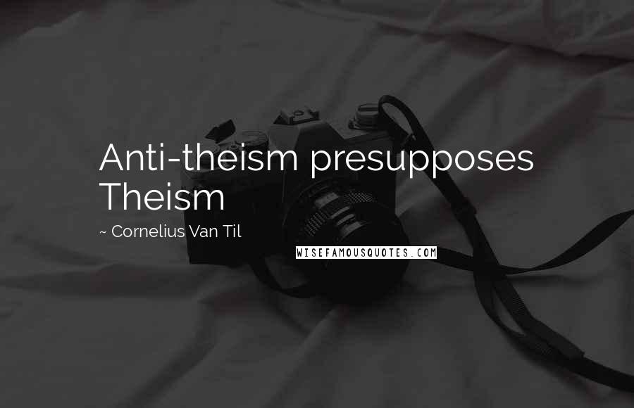 Cornelius Van Til quotes: Anti-theism presupposes Theism