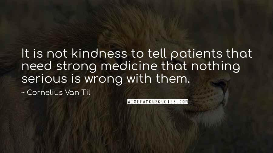 Cornelius Van Til quotes: It is not kindness to tell patients that need strong medicine that nothing serious is wrong with them.