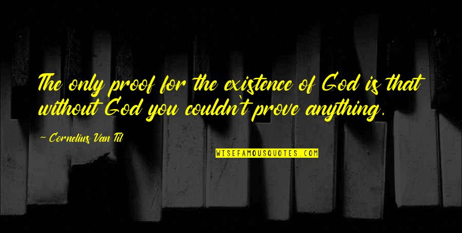 Cornelius Van Til Quotes By Cornelius Van Til: The only proof for the existence of God