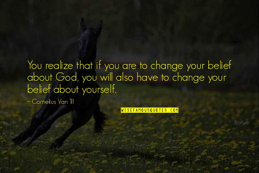 Cornelius Van Til Quotes By Cornelius Van Til: You realize that if you are to change