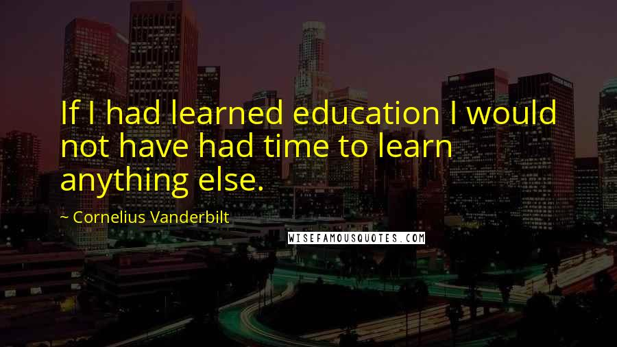 Cornelius Vanderbilt quotes: If I had learned education I would not have had time to learn anything else.