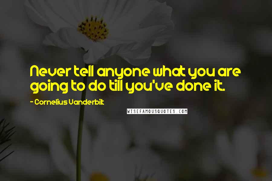 Cornelius Vanderbilt quotes: Never tell anyone what you are going to do till you've done it.