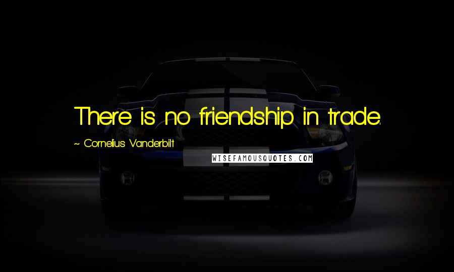Cornelius Vanderbilt quotes: There is no friendship in trade.
