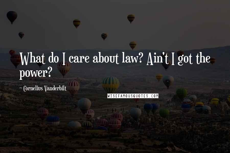 Cornelius Vanderbilt quotes: What do I care about law? Ain't I got the power?