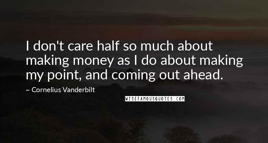 Cornelius Vanderbilt quotes: I don't care half so much about making money as I do about making my point, and coming out ahead.