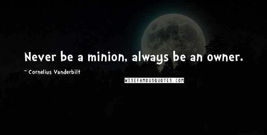 Cornelius Vanderbilt quotes: Never be a minion, always be an owner.