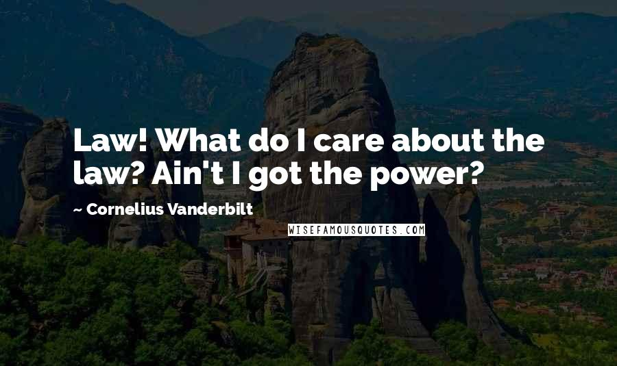 Cornelius Vanderbilt quotes: Law! What do I care about the law? Ain't I got the power?