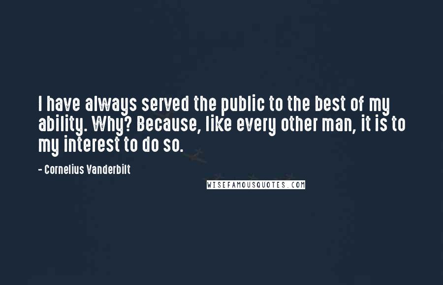Cornelius Vanderbilt quotes: I have always served the public to the best of my ability. Why? Because, like every other man, it is to my interest to do so.