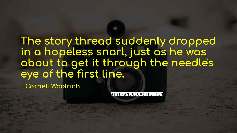 Cornell Woolrich quotes: The story thread suddenly dropped in a hopeless snarl, just as he was about to get it through the needle's eye of the first line.