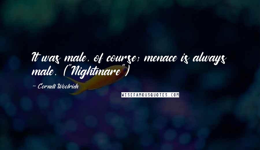 "Cornell Woolrich quotes: It was male, of course; menace is always male. (""Nightmare"")"