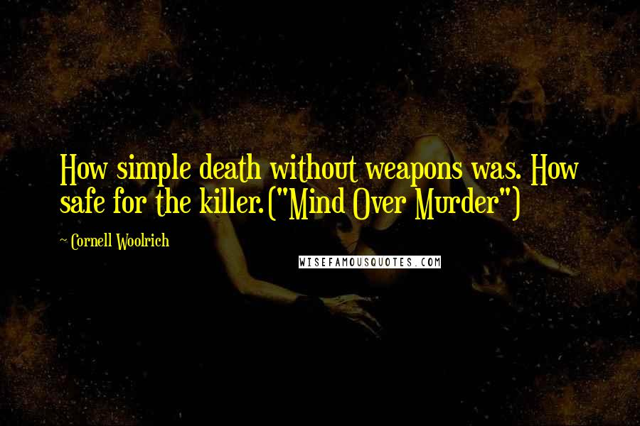 "Cornell Woolrich quotes: How simple death without weapons was. How safe for the killer.(""Mind Over Murder"")"