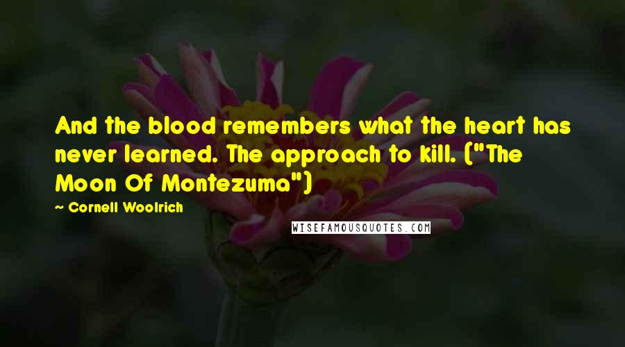 "Cornell Woolrich quotes: And the blood remembers what the heart has never learned. The approach to kill. (""The Moon Of Montezuma"")"