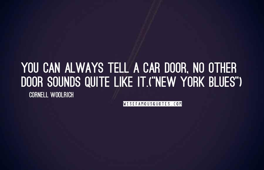 "Cornell Woolrich quotes: You can always tell a car door, no other door sounds quite like it.(""New York Blues"")"