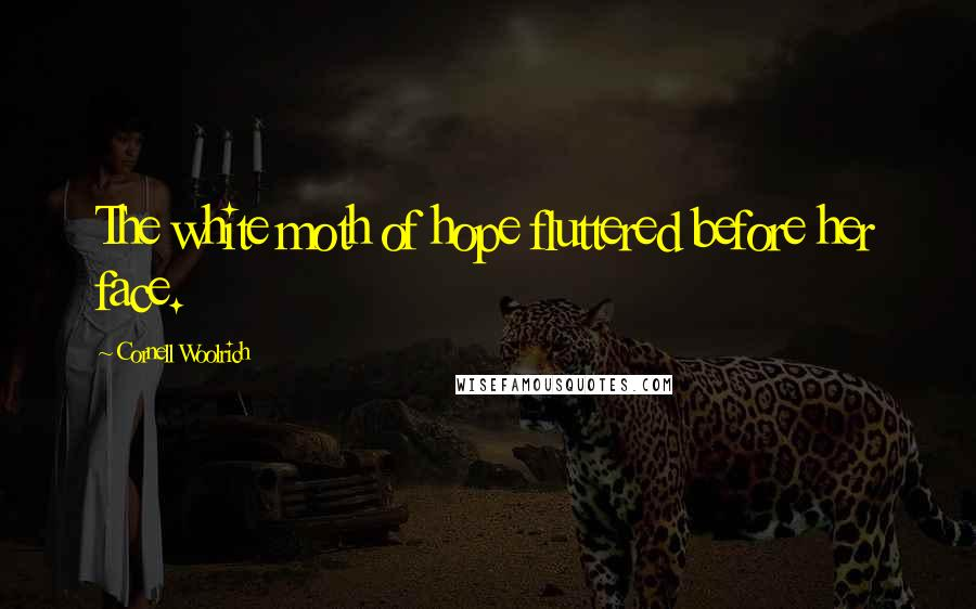Cornell Woolrich quotes: The white moth of hope fluttered before her face.