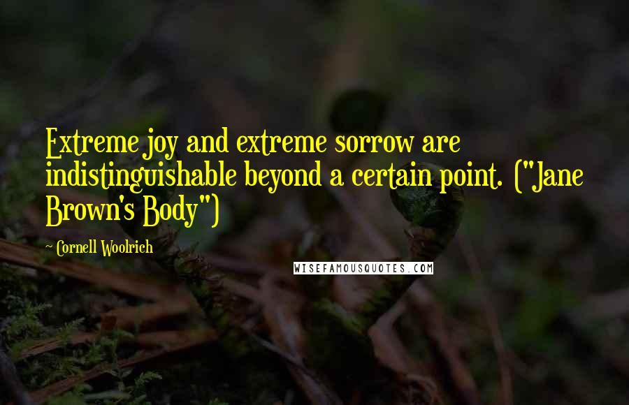 "Cornell Woolrich quotes: Extreme joy and extreme sorrow are indistinguishable beyond a certain point. (""Jane Brown's Body"")"