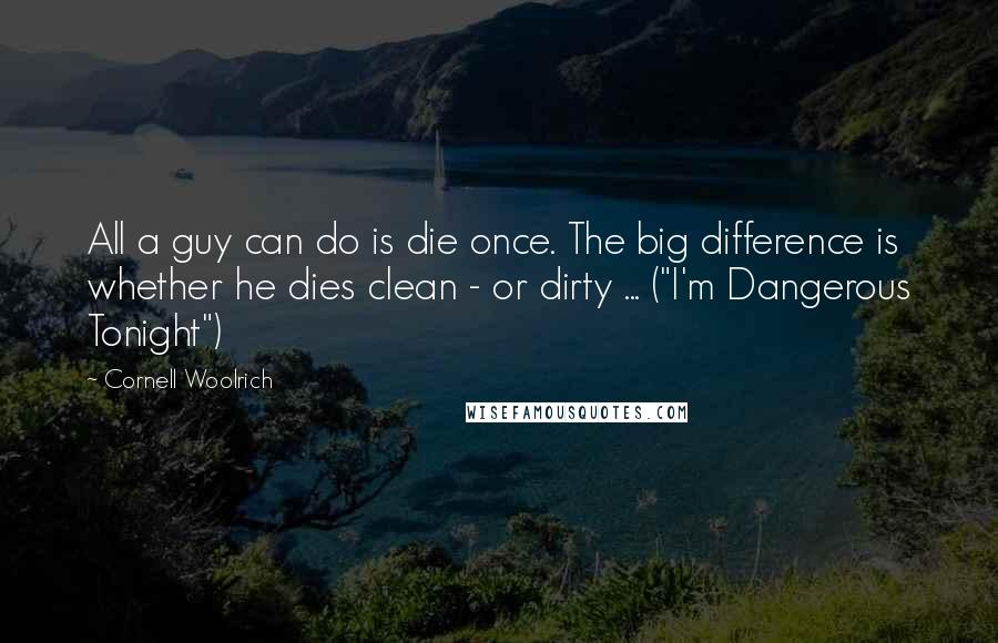 "Cornell Woolrich quotes: All a guy can do is die once. The big difference is whether he dies clean - or dirty ... (""I'm Dangerous Tonight"")"