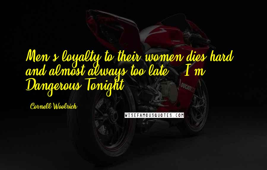 "Cornell Woolrich quotes: Men's loyalty to their women dies hard - and almost always too late. (""I'm Dangerous Tonight"")"