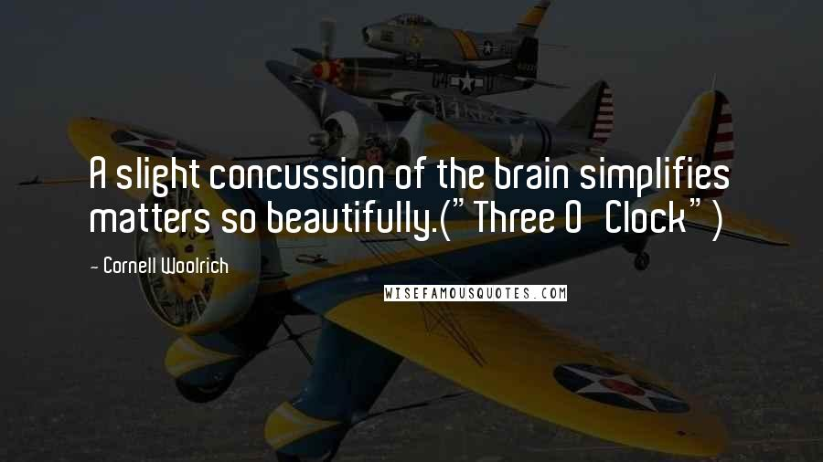 "Cornell Woolrich quotes: A slight concussion of the brain simplifies matters so beautifully.(""Three O'Clock"")"