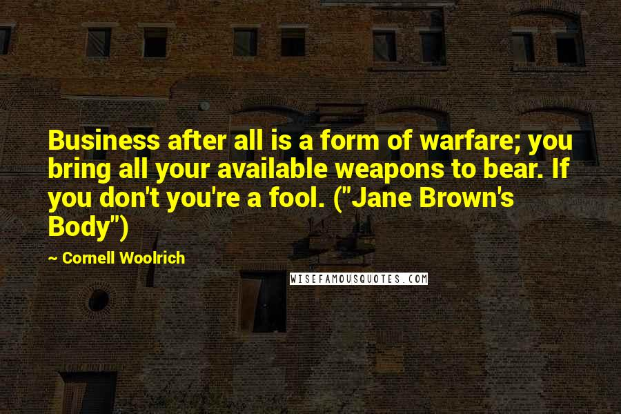 "Cornell Woolrich quotes: Business after all is a form of warfare; you bring all your available weapons to bear. If you don't you're a fool. (""Jane Brown's Body"")"