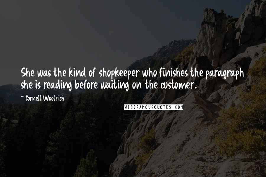 Cornell Woolrich quotes: She was the kind of shopkeeper who finishes the paragraph she is reading before waiting on the customer.