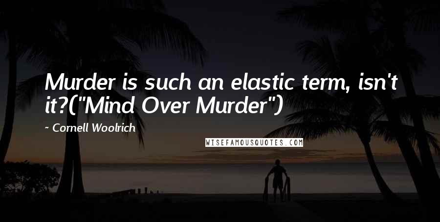 "Cornell Woolrich quotes: Murder is such an elastic term, isn't it?(""Mind Over Murder"")"