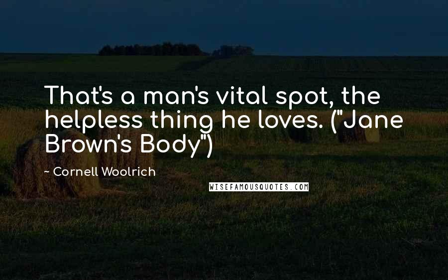 "Cornell Woolrich quotes: That's a man's vital spot, the helpless thing he loves. (""Jane Brown's Body"")"