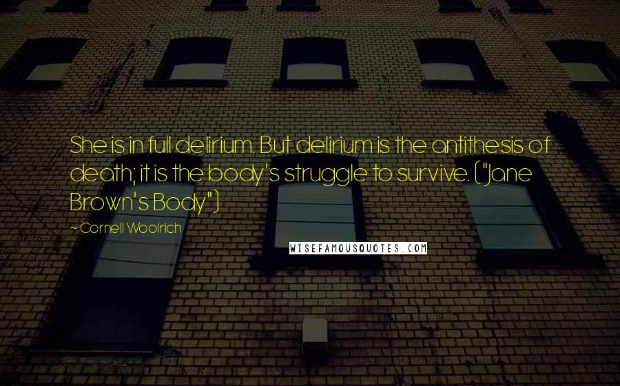 "Cornell Woolrich quotes: She is in full delirium. But delirium is the antithesis of death; it is the body's struggle to survive. (""Jane Brown's Body"")"
