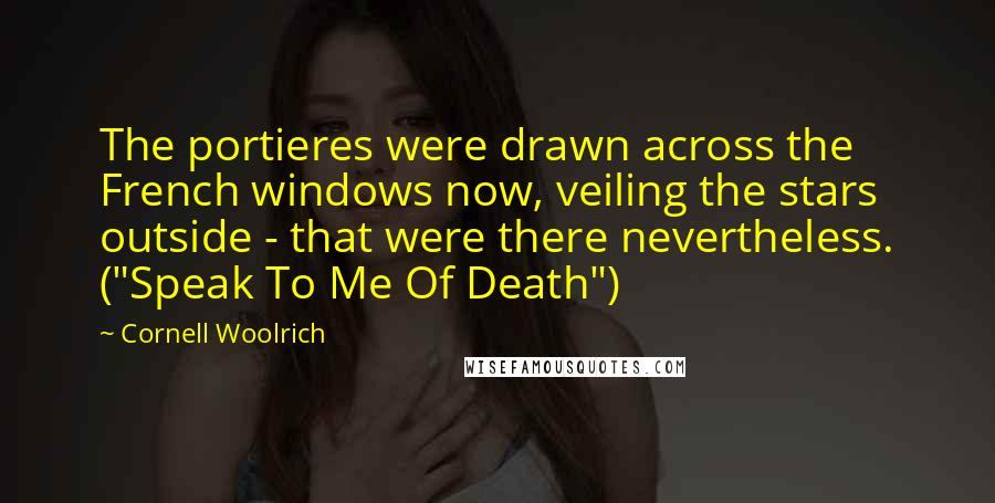 "Cornell Woolrich quotes: The portieres were drawn across the French windows now, veiling the stars outside - that were there nevertheless. (""Speak To Me Of Death"")"