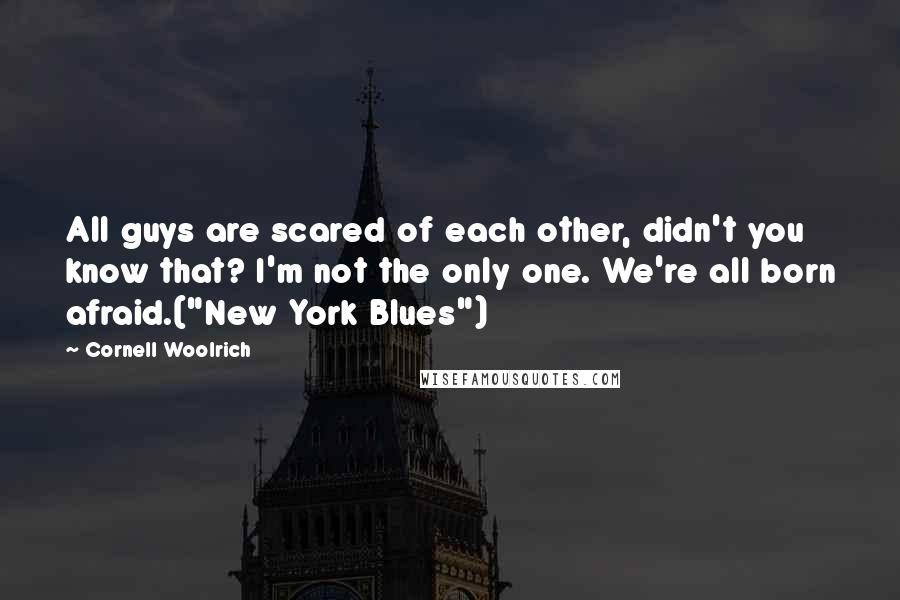 "Cornell Woolrich quotes: All guys are scared of each other, didn't you know that? I'm not the only one. We're all born afraid.(""New York Blues"")"