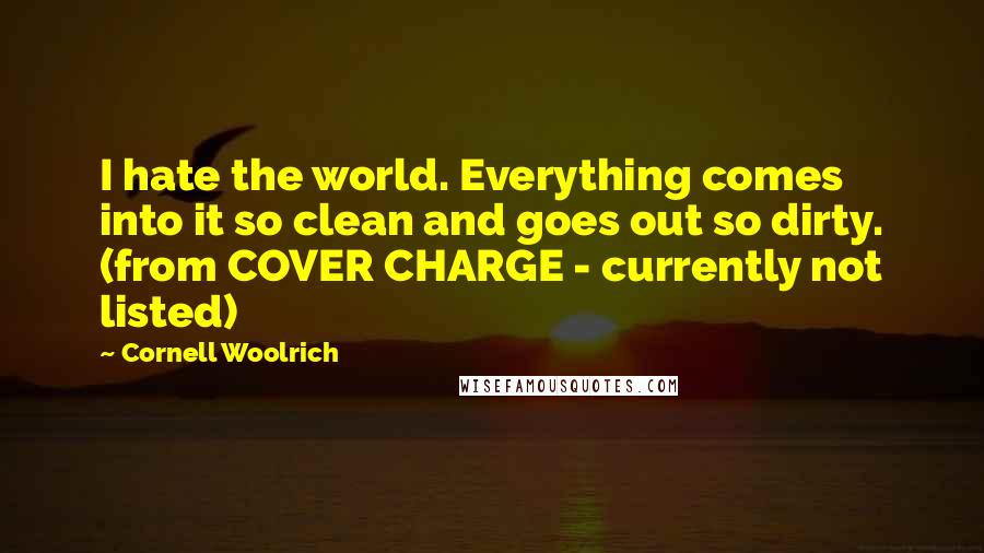 Cornell Woolrich quotes: I hate the world. Everything comes into it so clean and goes out so dirty. (from COVER CHARGE - currently not listed)