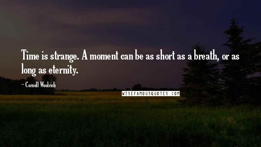 Cornell Woolrich quotes: Time is strange. A moment can be as short as a breath, or as long as eternity.