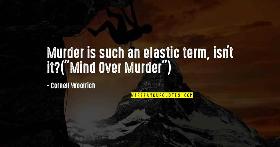 "Cornell Woolrich Quotes By Cornell Woolrich: Murder is such an elastic term, isn't it?(""Mind"