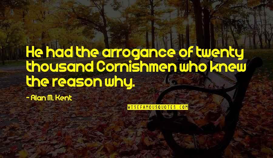 Cornishmen Quotes By Alan M. Kent: He had the arrogance of twenty thousand Cornishmen