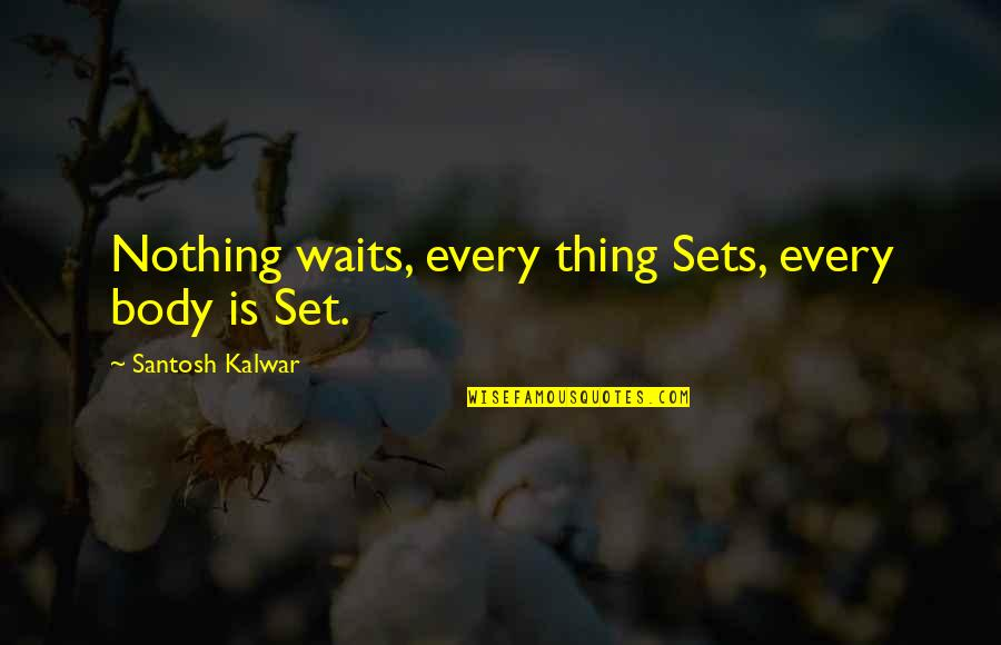 Corporeally Quotes By Santosh Kalwar: Nothing waits, every thing Sets, every body is