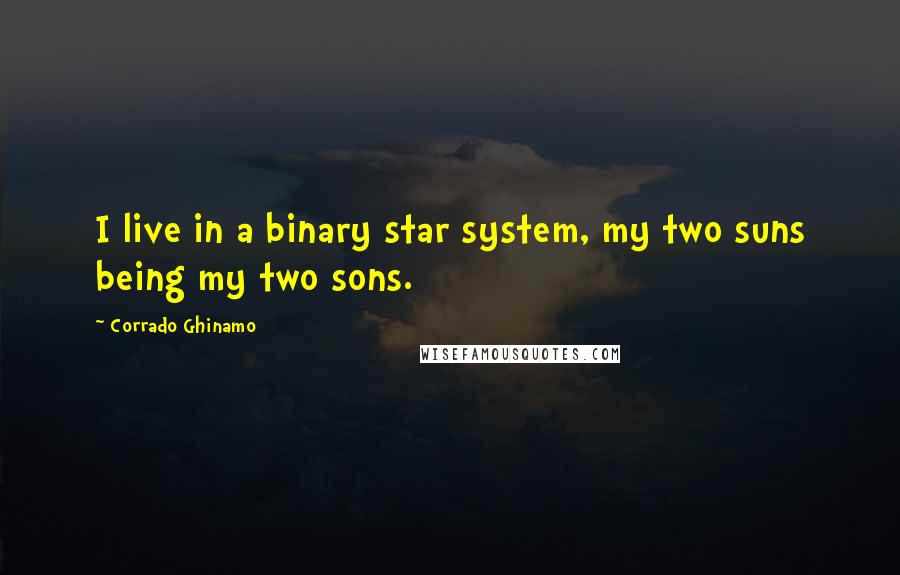 Corrado Ghinamo quotes: I live in a binary star system, my two suns being my two sons.