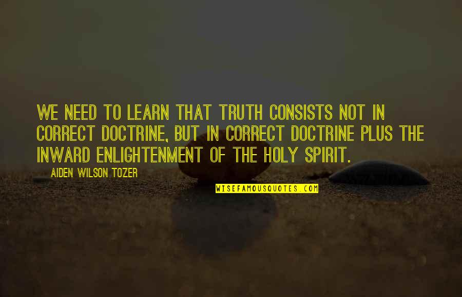 Correct Quotes By Aiden Wilson Tozer: We need to learn that truth consists not