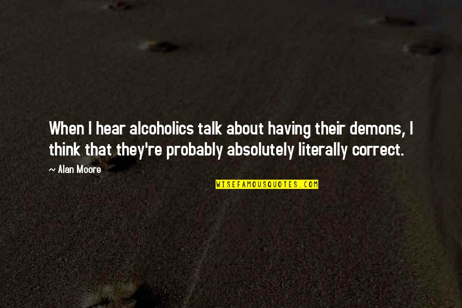 Correct Quotes By Alan Moore: When I hear alcoholics talk about having their
