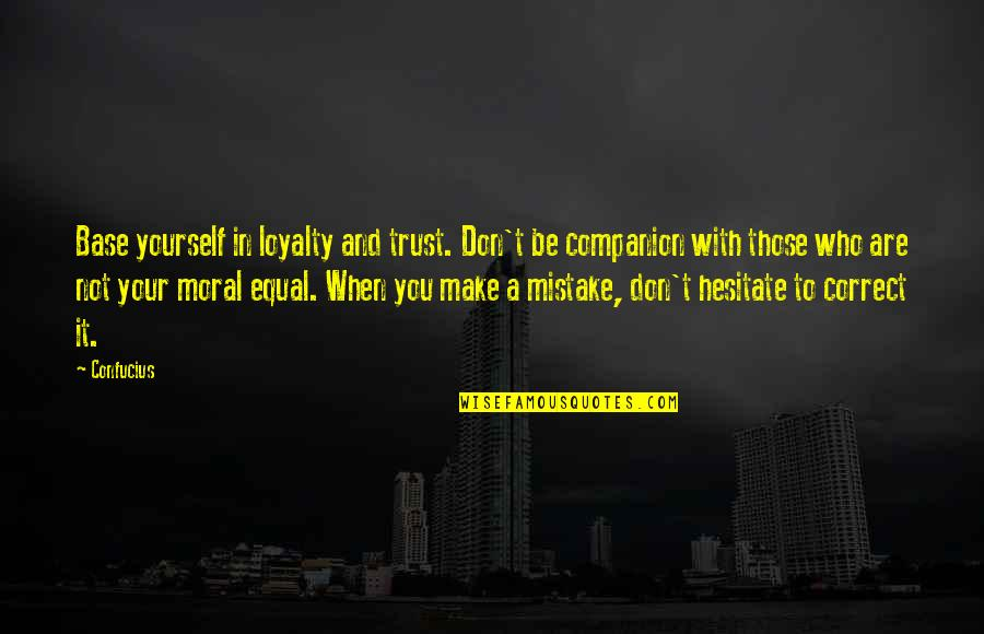 Correct Quotes By Confucius: Base yourself in loyalty and trust. Don't be