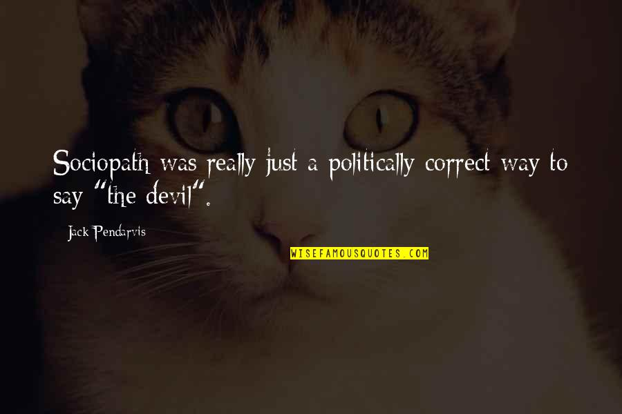 Correct Quotes By Jack Pendarvis: Sociopath was really just a politically correct way