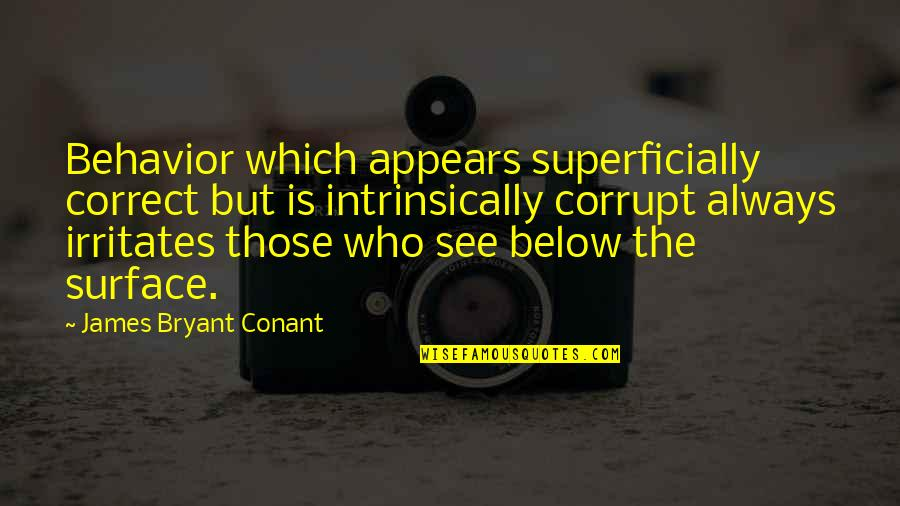 Correct Quotes By James Bryant Conant: Behavior which appears superficially correct but is intrinsically
