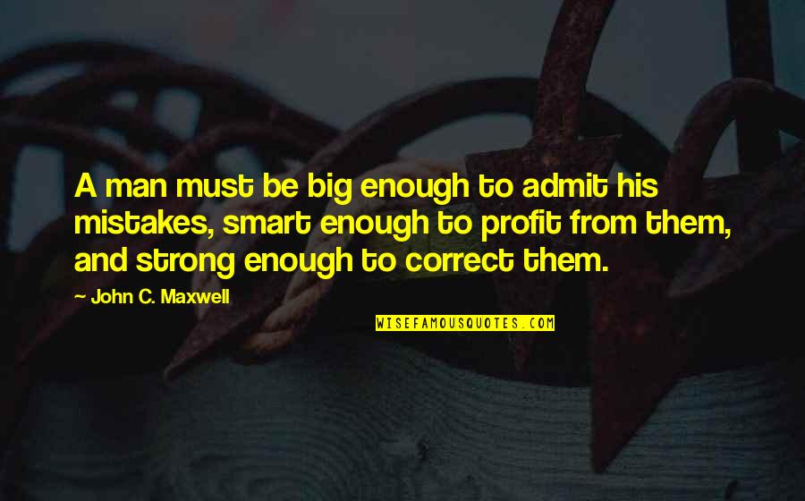 Correct Quotes By John C. Maxwell: A man must be big enough to admit