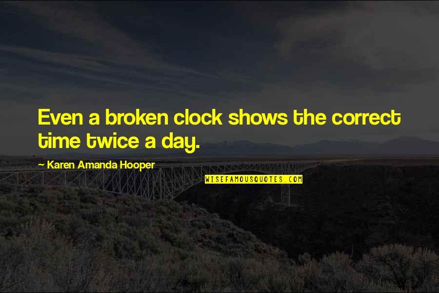 Correct Quotes By Karen Amanda Hooper: Even a broken clock shows the correct time