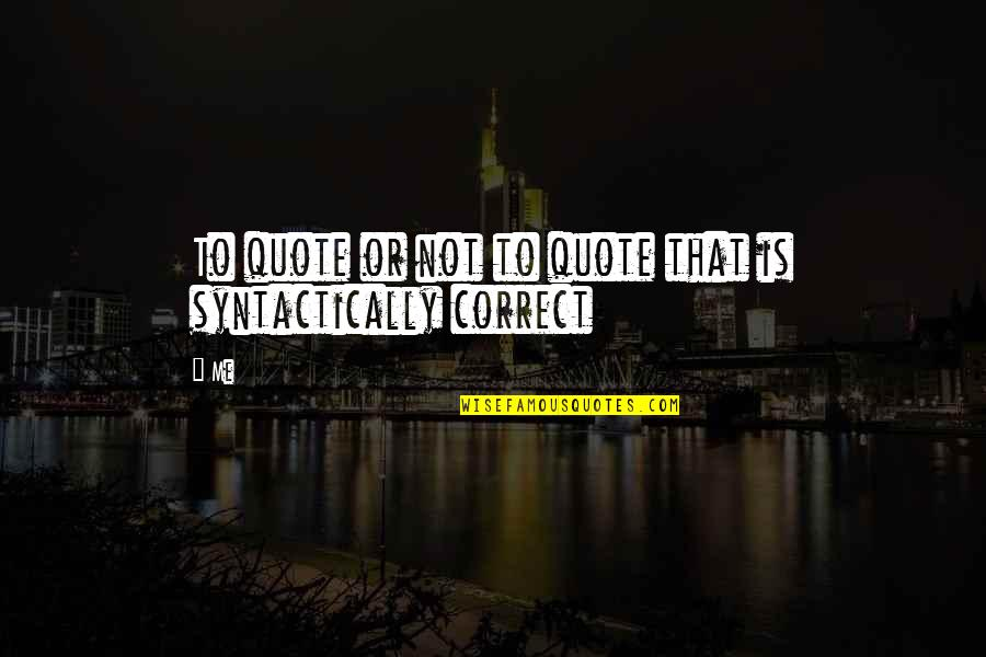 Correct Quotes By Me: To quote or not to quote that is