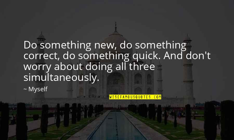 Correct Quotes By Myself: Do something new, do something correct, do something