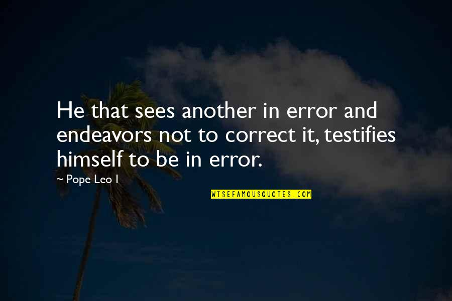 Correct Quotes By Pope Leo I: He that sees another in error and endeavors